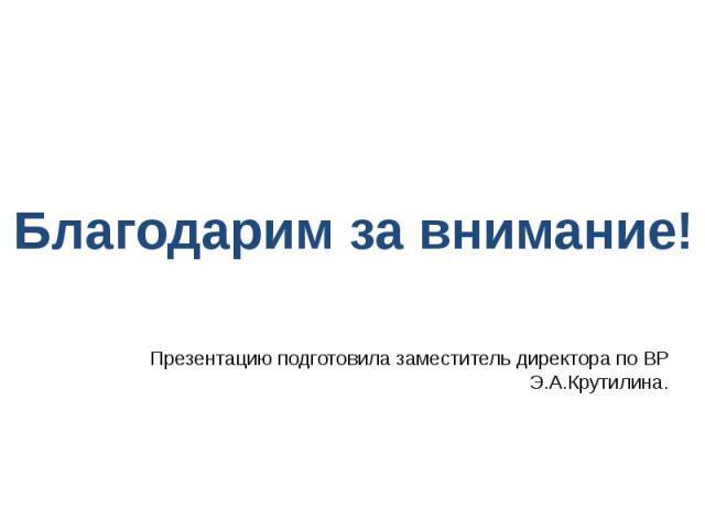 Презентацию подготовила заместитель директора по ВР Э.А.Крутилина.