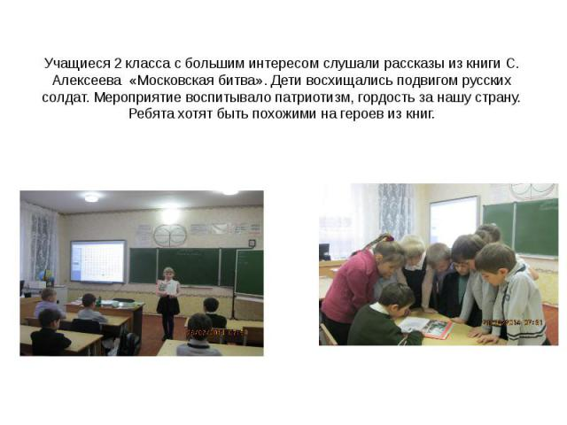 Учащиеся 2 класса с большим интересом слушали рассказы из книги С. Алексеева «Московская битва». Дети восхищались подвигом русских солдат. Мероприятие воспитывало патриотизм, гордость за нашу страну. Ребята хотят быть похожими на героев из книг.