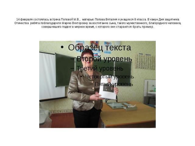 14 февраля состоялась встреча Поповой М.В., матерью Попова Виталия и учащихся 8 класса. В канун Дня защитника Отечества ребята поблагодарили Марию Викторовну за воспитание сына, такого мужественного, благородного человека, совершившего подвиг в мирн…