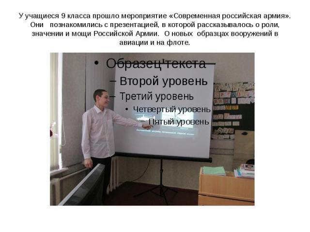 У учащиеся 9 класса прошло мероприятие «Современная российская армия». Они познакомились с презентацией, в которой рассказывалось о роли, значении и мощи Российской Армии. О новых образцах вооружений в авиации и на флоте.