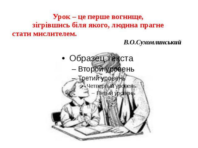 Урок – це перше вогнище, зігрівшись біля якого, людина прагне стати мислителем. В.О.Сухомлинський