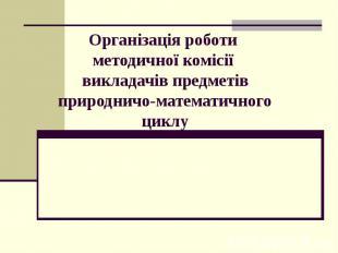 Організація роботи методичної комісії викладачів предметів природничо-математичн