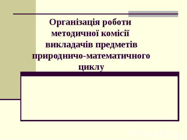 Організація роботи методичної комісії викладачів предметів природничо-математичного циклу