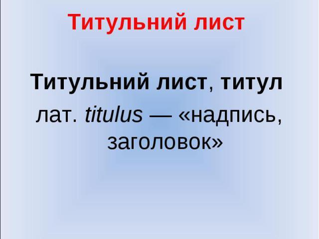 Титульний лист Титульний лист, титул лат.titulus — «надпись, заголовок»