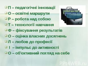 П – педагогічні інновації П – педагогічні інновації О – освітні маршрути Р – роб