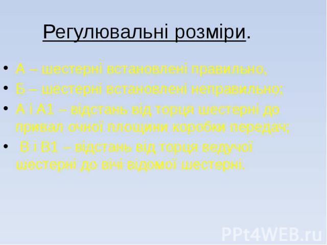Регулювальні розміри. А – шестерні встановлені правильно, Б – шестерні встановлені неправильно; А і А1 – відстань від торця шестерні до привал очної площини коробки передач; В і В1 – відстань від торця ведучої шестерні до вічі відомої шестерні.