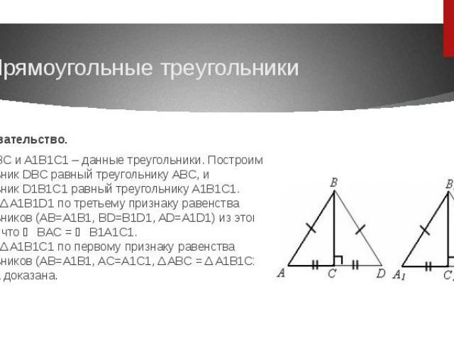 Доказательство.Пусть ABC и A1B1C1 – данные треугольники. Построим треугольник DBC равный треугольнику ABC, и треугольник D1B1C1 равный треугольнику A1B1C1.Δ ABD = Δ A1B1D1 по третьему признаку равенства треугольников (AB=A1B1, BD=B1D1, AD=A1D1) из…