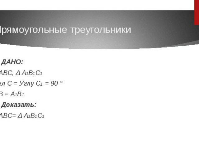 ДАНО: ΔABC, Δ A1B1C1 Угл C = Углу C1 = 90 °AB = A1B1 Доказать: ΔABC= Δ A1B1C1