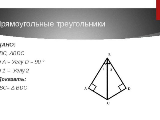Прямоугольные треугольникиДАНО:ΔABC, ΔBDCУгл A = Углу D = 90 °Угл 1 = Углу 2Доказать: ΔABC= Δ BDC