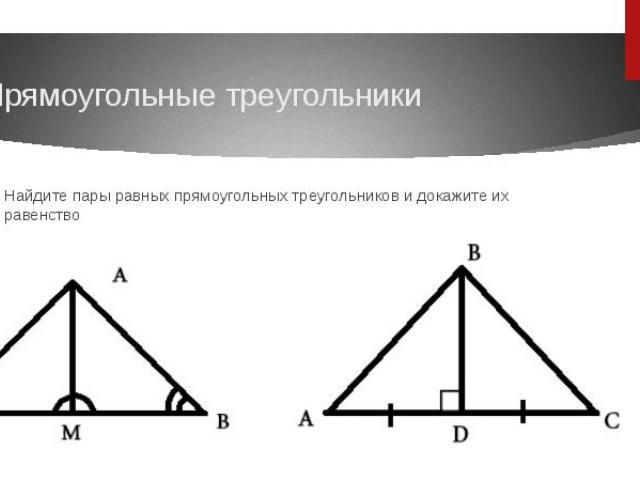 Прямоугольные треугольникиНайдите пары равных прямоугольных треугольников и докажите их равенство