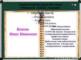 Педагогическая династия семьиНеборской - Ковган –Соловей – 1967 года рождения.Об