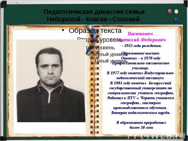 Педагогическая династия семьиНеборской - Ковган –Соловей Васюкович Анатолий Федорович – 1953 года рождения.Образование высшее.Окончил – в 1970 году Профессионально-техническое училище.В 1977 году окончил Индустриально-педагогический техникум В 1981 …