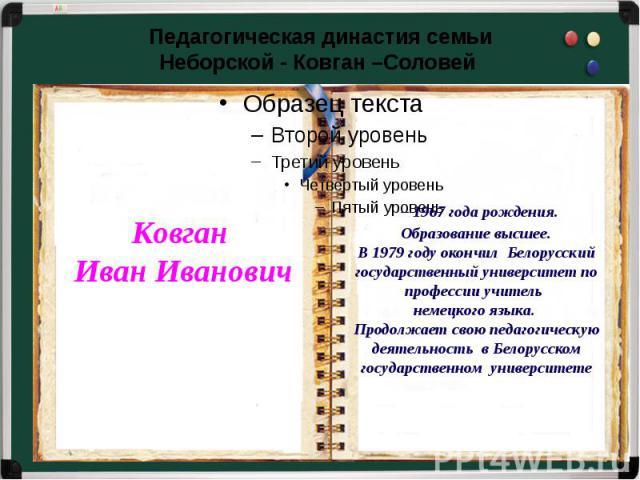 Педагогическая династия семьиНеборской - Ковган –Соловей – 1967 года рождения.Образование высшее.В 1979 году окончил Белорусский государственный университет по профессии учитель немецкого языка. Продолжает свою педагогическую деятельность в Белорусс…