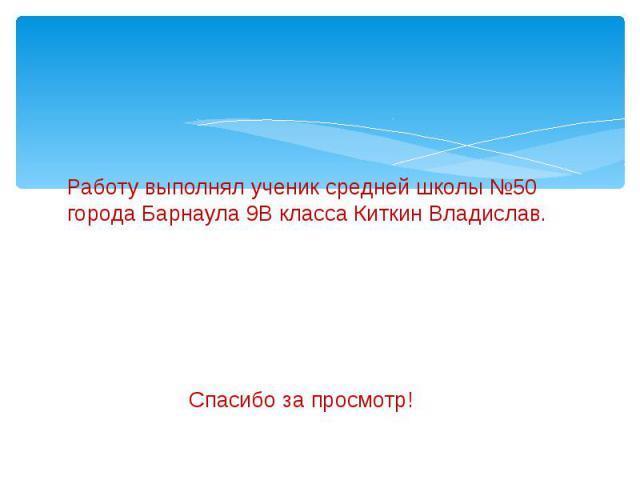 Работу выполнял ученик средней школы №50 города Барнаула 9В класса Киткин Владислав. Спасибо за просмотр!