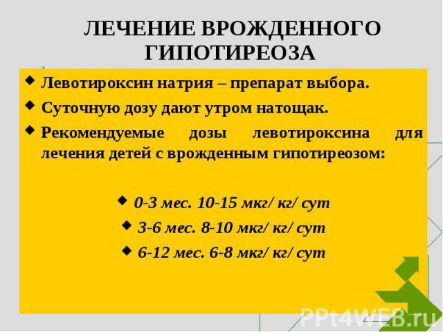 Левотироксин натрия – препарат выбора. Левотироксин натрия – препарат выбора. Суточную дозу дают утром натощак. Рекомендуемые дозы левотироксина для лечения детей с врожденным гипотиреозом: 0-3 мес. 10-15 мкг/ кг/ сут 3-6 мес. 8-10 мкг/ кг/ сут 6-12…