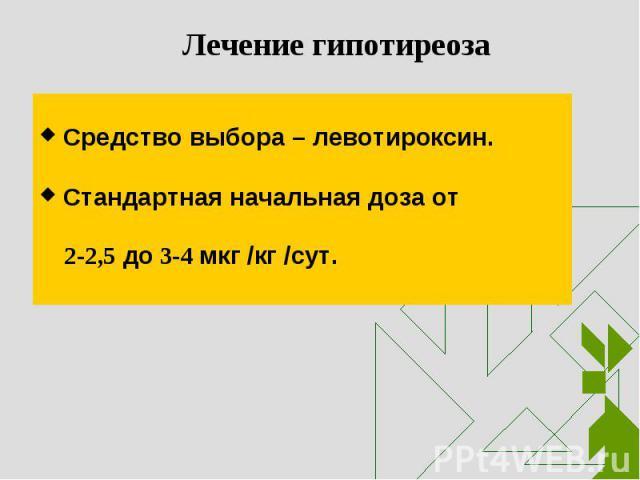 Средство выбора – левотироксин. Средство выбора – левотироксин. Стандартная начальная доза от 2-2,5 до 3-4 мкг /кг /сут.