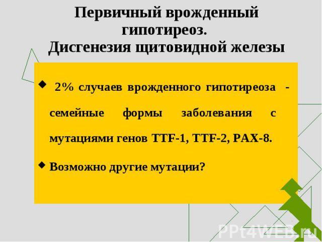 2% случаев врожденного гипотиреоза - семейные формы заболевания с мутациями генов ТТF-1, TTF-2, PAX-8. 2% случаев врожденного гипотиреоза - семейные формы заболевания с мутациями генов ТТF-1, TTF-2, PAX-8. Возможно другие мутации?