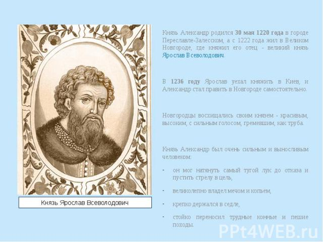 Князь Александр родился 30 мая 1220 года в городе Переславле-Залесском, а с 1222 года жил в Великом Новгороде, где княжил его отец - великий князь Ярослав Всеволодович. Князь Александр родился 30 мая 1220 года в городе Переславле-Залесском, а с 1222…