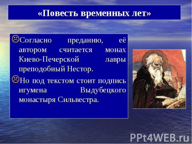 Согласно преданию, её автором считается монах Киево-Печерской лавры преподобный Нестор. Согласно преданию, её автором считается монах Киево-Печерской лавры преподобный Нестор. Но под текстом стоит подпись игумена Выдубецкого монастыря Сильвестра.