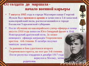 7 августа 1915 года в городе Малоярославце Георгий Жуков был призван в армию и з