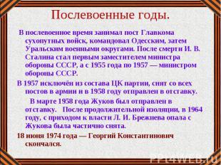В послевоенное время занимал пост Главкома сухопутных войск, командовал Одесским
