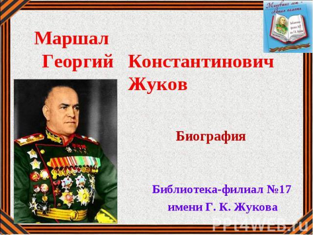 Маршал Георгий Константинович Жуков.От солдата до Маршала Библиотека-филиал №17 Библиотека-филиал №17 имени Г. К. Жукова