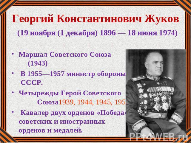 Георгий Константинович Жуков (19 ноября (1 декабря) 1896 — 18 июня 1974) Маршал Советского Союза (1943) В 1955—1957 министр обороны СССР. Четырежды Герой Советского Союза1939, 1944, 1945, 1956 г. Кавалер двух орденов «Победа» , советских и иностранн…