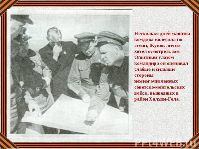 Несколько дней машина комдива колесила по степи, Жуков лично хотел осмотреть все. Опытным глазом командира он оценивал слабые и сильные стороны немногочисленных советско-монгольских войск, вышедших в район Халхин-Гола.