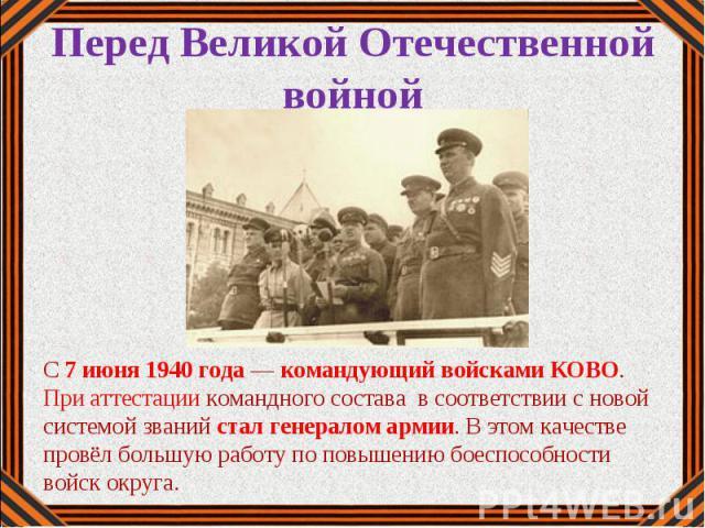 С 7 июня 1940 года — командующий войсками КОВО. При аттестации командного состава в соответствии с новой системой званий стал генералом армии. В этом качестве провёл большую работу по повышению боеспособности войск округа.