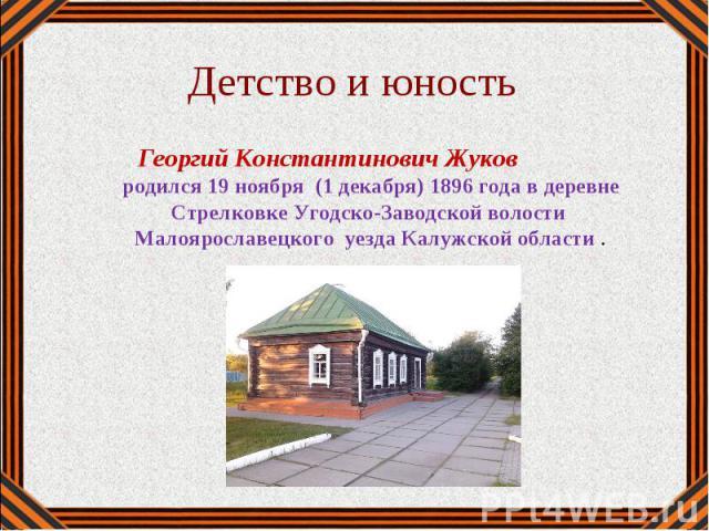 Георгий Константинович Жуков родился 19 ноября (1 декабря) 1896 года в деревне Стрелковке Угодско-Заводской волости Малоярославецкого уезда Калужской области .