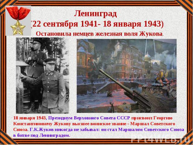 18 января 1943, Президиум Верховного Совета СССР присвоил Георгию Константиновичу Жукову высшее воинское звание - Маршал Советского Союза. Г.К.Жуков никогда не забывал: он стал Маршалом Советского Союза в битве под Ленинградом.