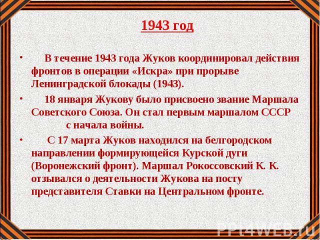 1943 год 1943 год В течение 1943 года Жуков координировал действия фронтов в операции «Искра» при прорыве Ленинградской блокады (1943). 18 января Жукову было присвоено звание Маршала Советского Союза. Он стал первым маршалом СССР с начала войны. С 1…