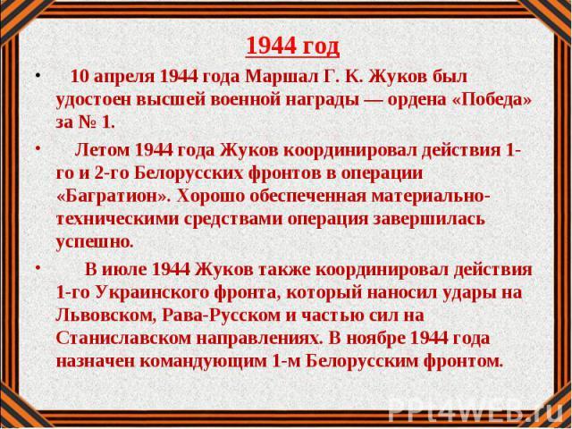 1944 год 1944 год 10 апреля 1944 года Маршал Г. К. Жуков был удостоен высшей военной награды — ордена «Победа» за № 1. Летом 1944 года Жуков координировал действия 1-го и 2-го Белорусских фронтов в операции «Багратион». Хорошо обеспеченная материаль…