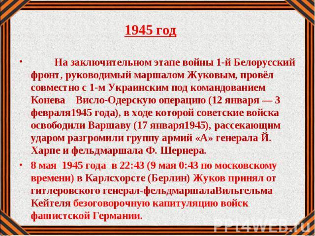 1945 год 1945 год На заключительном этапе войны 1-й Белорусский фронт, руководимый маршалом Жуковым, провёл совместно с 1-м Украинским под командованием Конева Висло-Одерскую операцию (12 января — 3 февраля1945 года), в ходе которой советские войска…