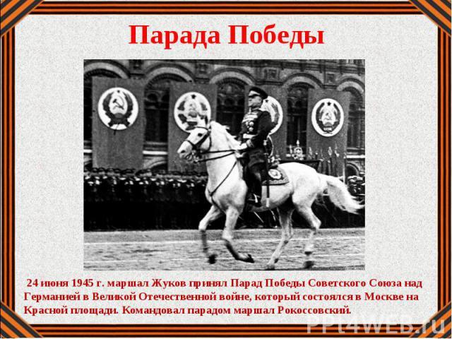 24 июня 1945 г. маршал Жуков принял Парад Победы Советского Союза над Германией в Великой Отечественной войне, который состоялся в Москве на Красной площади. Командовал парадом маршал Рокоссовский.
