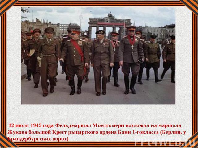 12 июля 1945 года Фельдмаршал Монтгомери возложил на маршала Жукова большой Крест рыцарского ордена Бани 1-гокласса (Берлин, у Брандербургских ворот)