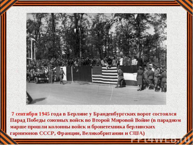 7 сентября 1945 года в Берлине у Бранденбургских ворот состоялся Парад Победы союзных войск во Второй Мировой Войне (в парадном марше прошли колонны войск и бронетехника берлинских гарнизонов СССР, Франции, Великобритании и США)