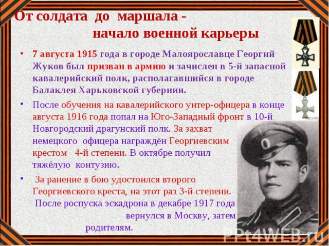 7 августа 1915 года в городе Малоярославце Георгий Жуков был призван в армию и зачислен в 5-й запасной кавалерийский полк, располагавшийся в городе Балаклея Харьковской губернии. После обучения на кавалерийского унтер-офицера в конце августа 1916 го…