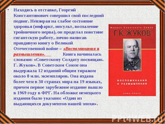 Находясь в отставке, Георгий Константинович совершил свой последний подвиг. Невзирая на слабое состояние здоровья (инфаркт, инсульт, воспаление тройничного нерва), он проделал поистине гигантскую работу, лично написав правдивую книгу о Великой Отече…