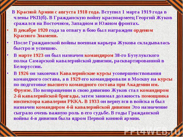 В Красной Армии с августа 1918 года. Вступил 1 марта 1919 года в члены РКП(б). В Гражданскую войну красноармеец Георгий Жуков сражался на Восточном, Западном и Южном фронтах.В декабре 1920 года за отвагу в бою был награжден орденом Красного Знамени.…