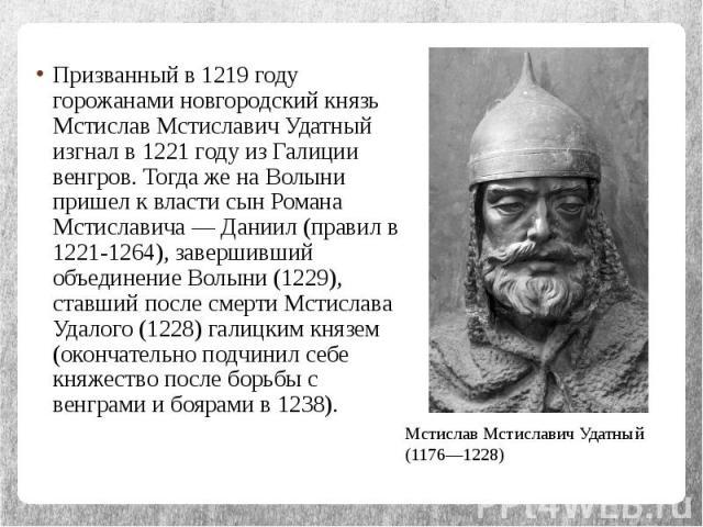Призванный в 1219 году горожанами новгородский князь Мстислав Мстиславич Удатный изгнал в 1221 году из Галиции венгров. Тогда же на Волыни пришел к власти сын Романа Мстиславича — Даниил (правил в 1221-1264), завершивший объединение Волыни (1229), с…