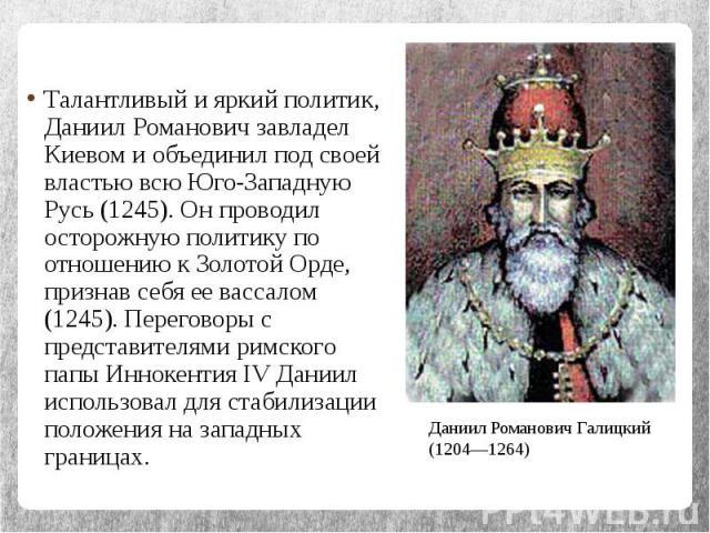 Талантливый и яркий политик, Даниил Романович завладел Киевом и объединил под своей властью всю Юго-Западную Русь (1245). Он проводил осторожную политику по отношению к Золотой Орде, признав себя ее вассалом (1245). Переговоры с представителями римс…