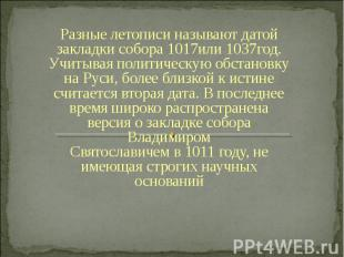 Разные летописи называют датой закладки собора1017или1037год. Учитывая политич