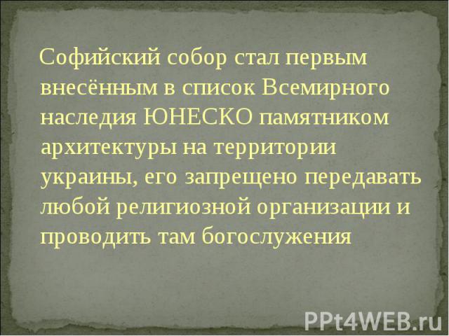 Софийский собор стал первым внесённым в список Всемирного наследия ЮНЕСКО памятником архитектуры на территории украины, его запрещено передавать любой религиозной организации и проводить там богослужения