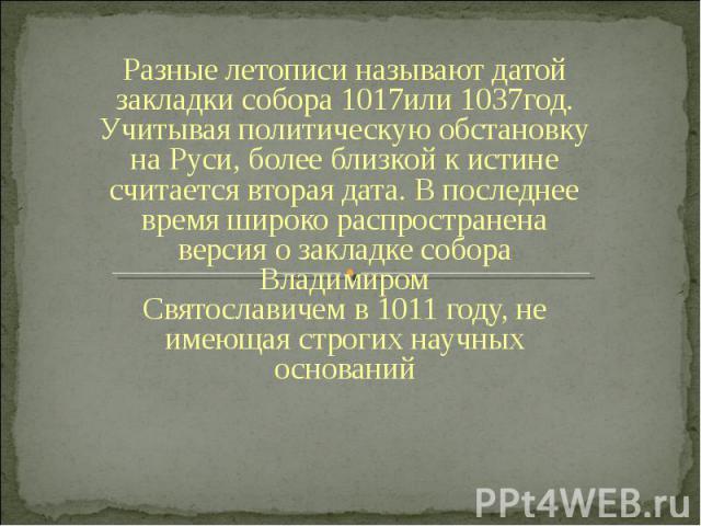 Разные летописи называют датой закладки собора1017или1037год. Учитывая политическую обстановку на Руси, более близкой к истине считается вторая дата. В последнее время широко распространена версия о закладке собора Владимиром Святославичемв1011…