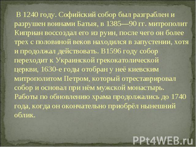 В1240году.Софийский собор был разграблен и разрушен воинамиБатыя, в 1385—90 гг. митрополит Киприан воссоздал его из руин, после чего он более трех с половиной веков находился в запустении, хотя и продолжал действовать. В1596годусобор переходит…