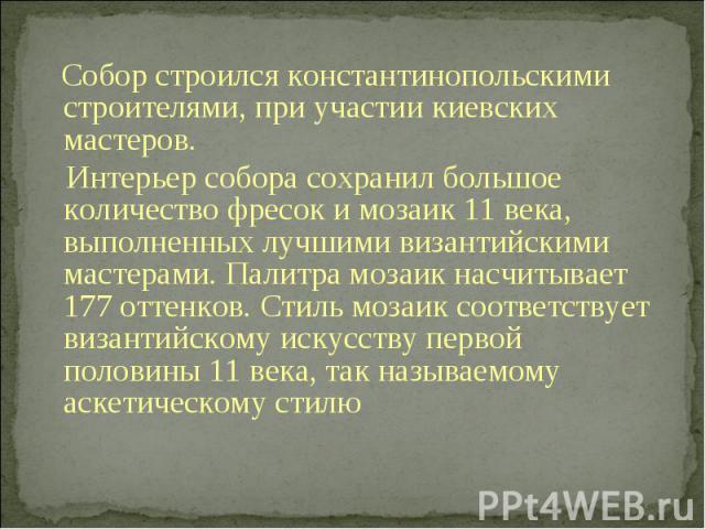 Собор строилсяконстантинопольскими строителями, при участии киевских мастеров. Интерьер собора сохранил большое количество фресок и мозаик 11 века, выполненных лучшими византийскими мастерами. Палитра мозаик насчитывает 177 оттенков. Стиль мозаик с…