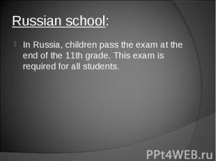 In Russia, children pass the exam at the end of the 11th grade. This exam is req