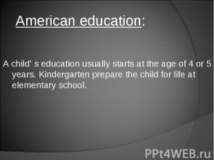 American education: A child' s education usually starts at the age of 4 or 5 yea