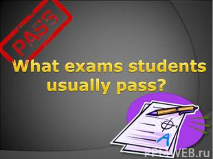 What exams students usually pass?